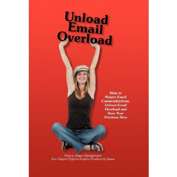 Unload Email Overload: How to Master Email Communications, Unload Email Overload and Save Your Precious Time! [ISBN: 978-1452552255] 美国发货无法退货,约五到八周到货