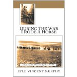 During The War I Rode A Horse: A Cheeky Story Of The 10th A