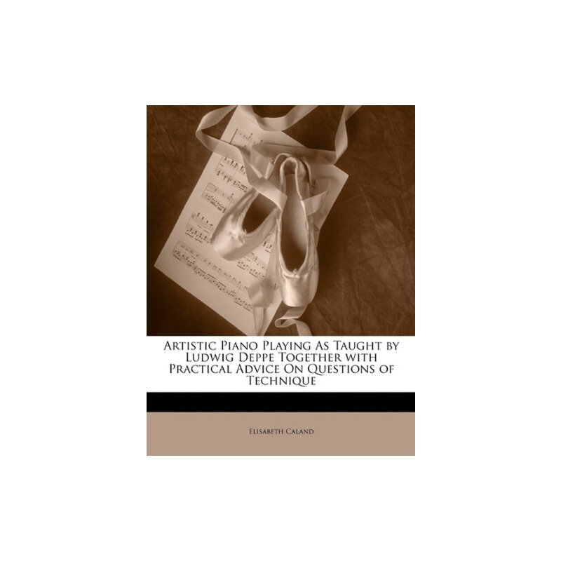 Artistic Piano Playing as Taught by Ludwig Deppe Together with Practical Advice on Questions of Technique [ISBN: 978-1146442237] 美国发货无法退货,约五到八周到货