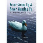 Never Giving Up & Never Wanting to: The Guide to Alzheimer'