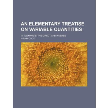 An elementary treatise on variable quantities; in two parts: the direct and inverse [ISBN: 978-1231856659] 美国发货无法退货,约五到八周到货
