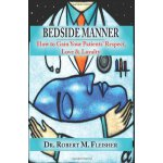 BEDSIDE MANNER HOW TO GAIN YOUR PATIENTS' RESPECT, LOVE & L