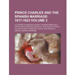 Prince Charles and the Spanish marriage Volume 2; 1617-1623