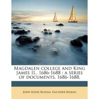 Magdalen college and King James II., 1686-1688: a series of