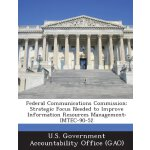 Federal Communications Commission: Strategic Focus Needed t