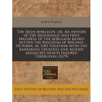 The Irish rebellion, or, An history of the beginnings and f