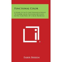 Functional Color: A Book of Facts and Research Meant to Inspire More Rational Methods in the Solution of Color Problems [ISBN: 978-1258864804]
