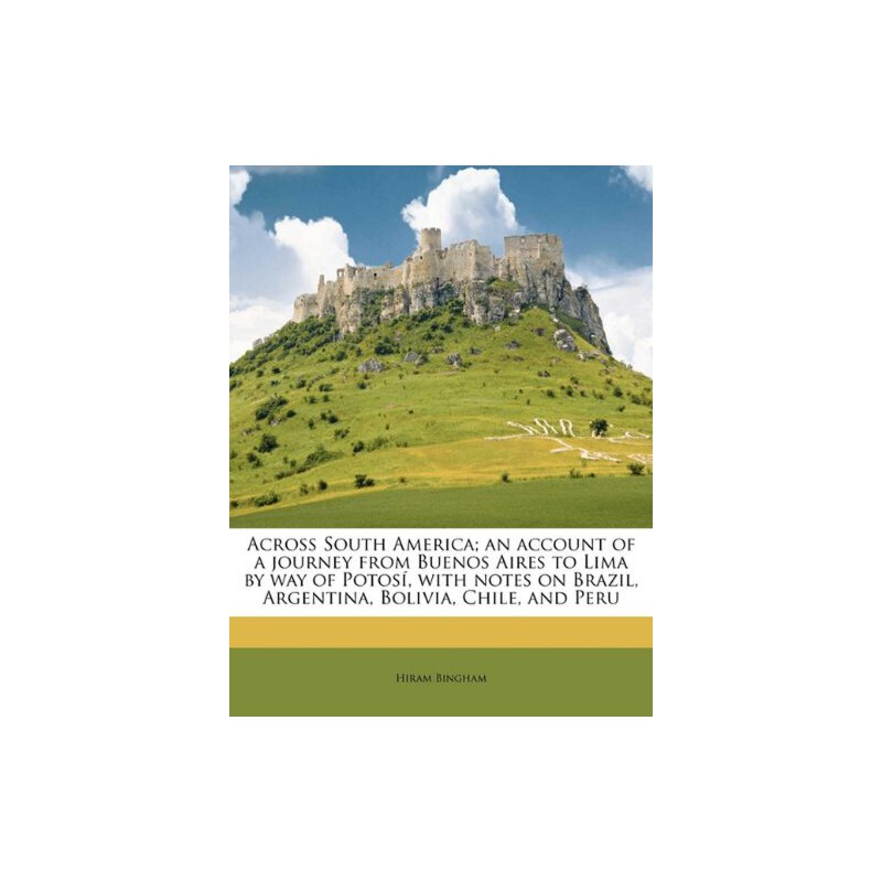 Across South America; an account of a journey from Buenos Aires to Lima by way of Potosí, with notes on Brazil, Argentina, Bolivia, Chile, and Peru [ISBN: 978-1178020885] 美国发货无法退货,约五到八周到货