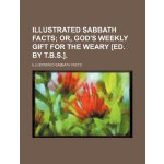 Illustrated sabbath facts; or, God's weekly gift for the we