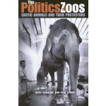 The Politics of Zoos: Exotic Animals and Their Protectors [