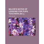 Major's Notes of lessons for pupil teachers [&c.]. [ISBN: 9