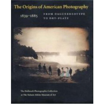 The Origins of American Photography: From Daguerreotype to Dry-Plate, 1839-1885: The Hallmark Photographic Collection at The Nelson-Atkins Museum of Art [ISBN: 978-0300122862] 美国发货无法退货,约五到八周到货