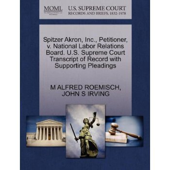 Spitzer Akron, Inc., Petitioner, v. National Labor Relations Board. U.S. Supreme Court Tran****** of Record with Supporting Pleadings [ISBN: 978-1270667339] 美国发货无法退货,约五到八周到货