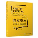 股权资本:重塑资本构建新思维[将股权这一抽象的概念具体化、实用化 ]