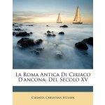 La Roma Antica Di Ciriaco D'ancona: Del Secolo XV (Italian