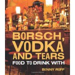 Borsch, Vodka & Tears: Food to Drink With [ISBN: 978-174270