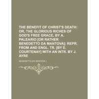 The benefit of Christ's death; or, The glorious riches of G