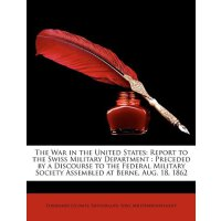The War in the United States: Report to the Swiss Military Department: Preceded by a Discourse to the Federal Military Society Assembled at Berne, a [ISBN: 978-1146946131]