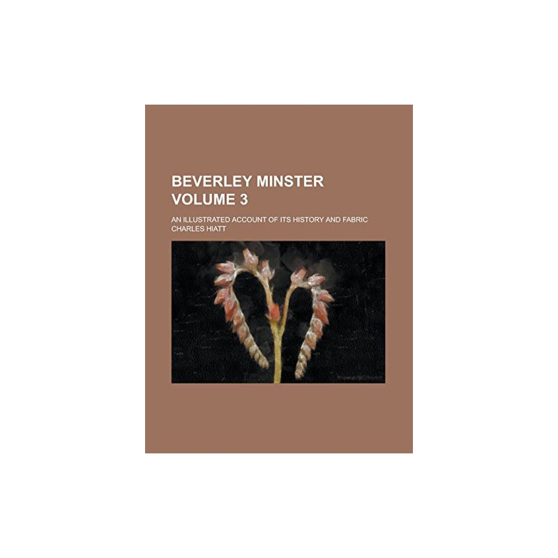 Beverley minster; an illustrated account of its history and fabric Volume 3 [ISBN: 978-1231055236] 美国发货无法退货,约五到八周到货