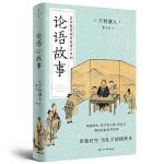 论语故事(日本年年再版畅销图书,稻盛和夫 松下幸之助 孙正义 都读过的汉学经典,用故事的形式体会论语中的精髓。)