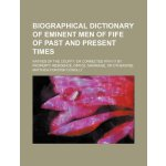 Biographical dictionary of eminent men of Fife of past and