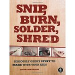 Snip, Burn, Solder, Shred: Seriously Geeky Stuff to Make wi