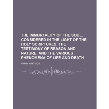 The immortality of the soul, considered in the light of the Holy Scriptures, the testimony of reason and nature, and the various phenomena of life and death [ISBN: 978-1236152633] 美国发货无法退货,约五到八周到货