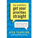 Hey Marketers, Get Your Priorities Straight: Setting Marketing Communication Priorities at Startups, Small Businesses, and Non-Profits [ISBN: 978-0989133401]