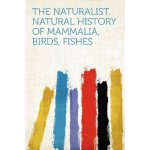 The Naturalist. Natural History of Mammalia, Birds, Fishes