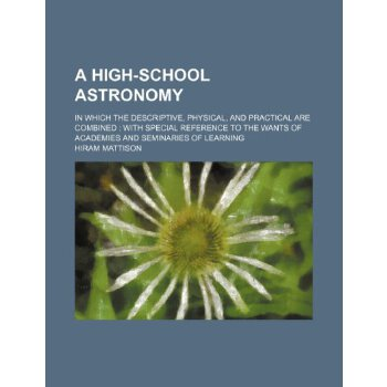 A High-school Astronomy; In which the De******ive, Physical, and Practical are Combined  with Special Reference to the Wants of Academies and Seminaries of Learning [ISBN: 978-1235913419] 美国发货无法退货,约五到八周到货