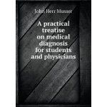 A Practical Treatise on Medical Diagnosis for Students and