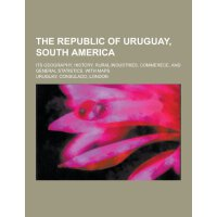 The Republic of Uruguay, South America; Its Geography, Hist