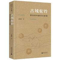 丝绸之路文化丛书・历史篇:古城驼铃:湮没的丝路奇台商道
