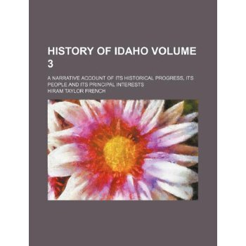 History of Idaho Volume 3; a narrative account of its historical progress, its people and its principal interests [ISBN: 978-1235997600] 美国发货无法退货,约五到八周到货