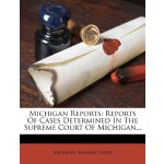 Michigan Reports: Reports Of Cases Determined In The Suprem