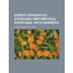 Horn's Graduated standard arithmetical exercises. With answ