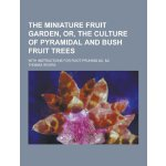 The Miniature Fruit Garden, Or, the Culture of Pyramidal an