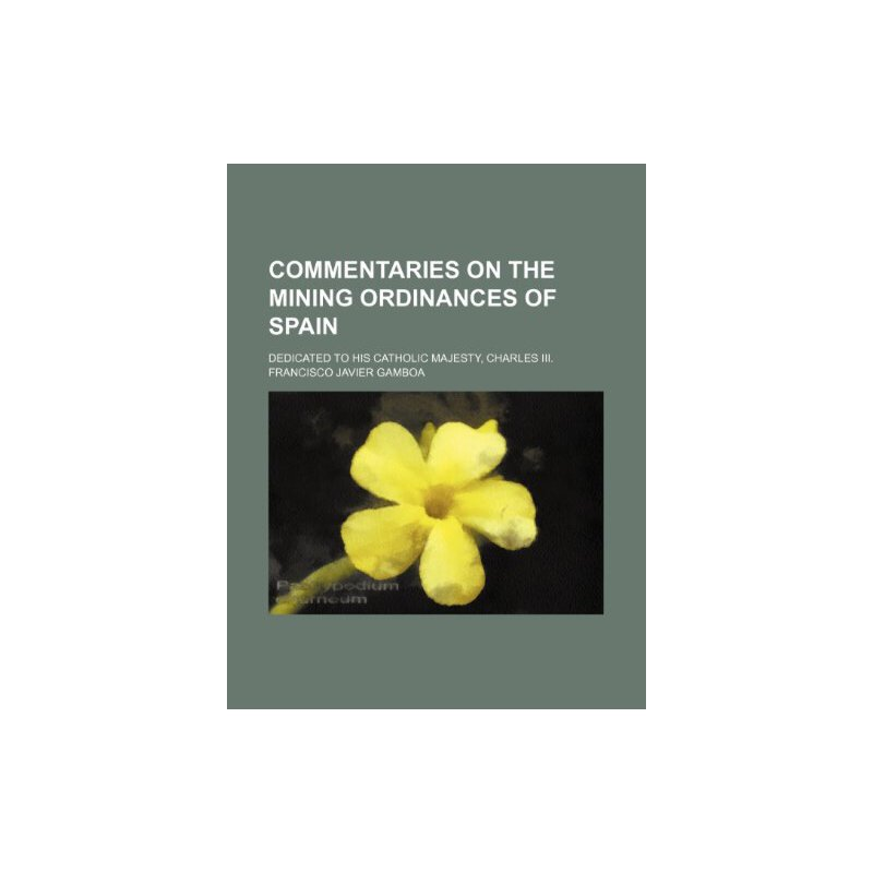 Commentaries on the mining ordinances of Spain; dedicated to His Catholic Majesty, Charles III. [ISBN: 978-1235297854] 美国发货无法退货,约五到八周到货