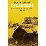 Pennsylvania Disasters: True Stories Of Tragedy And Surviva
