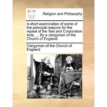 A short examination of some of the principal reasons for the repeal of the Test and Corporation Acts, ... By a clergyman of the Church of England. [ISBN: 978-1140953210] 美国发货无法退货,约五到八周到货