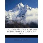 De Gereformeerde Kerk Van Friesland In De Jaren 1795-1804..