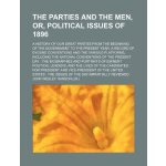 The parties and the men, or, Political issues of 1896; a hi