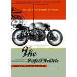 The Perfect Vehicle: What It Is About Motorcycles [ISBN: 97