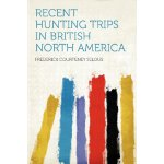 Recent Hunting Trips in British North America [ISBN: 978-12