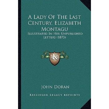 【预订】A Lady of the Last Century, Elizabeth Montagu: Illustrated in Her Unpublished L... 9781166479992 美国库房发货,通常付款后3-5周到货!