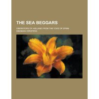 The Sea Beggars; Liberators of Holland from the Yoke of Spa