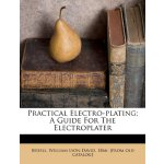 Practical Electro-plating; A Guide For The Electroplater [I
