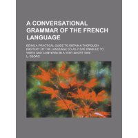 A conversational grammar of the French language; being a pr