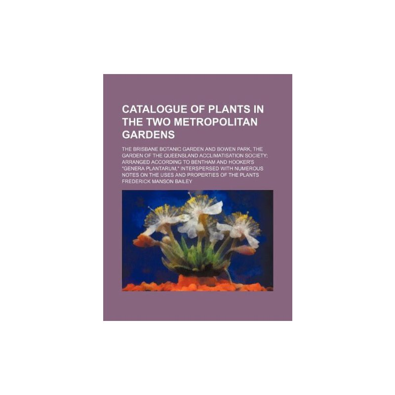 Catalogue of plants in the two metropolitan gardens; the Brisbane botanic garden and Bowen park, the garden of the Queensland acclimatisation society; ... intersperse... [ISBN: 978-1130278521] 美国发货无法退货,约五到八周到货