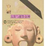 太阳与献祭众神:阿兹特克与玛雅神话 时代生活图书公司 中国青年出版社 9787500650492 【经典珍藏,稀缺书籍